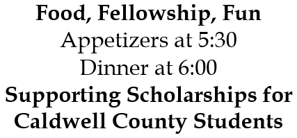 Food, Fellowship, Fun Appetizers at 5:30 Dinner at 6:00 Supporting Scholarships for Caldwell County Students